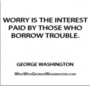 Worry is the interest paid by those who borrow trouble.'' - George ...