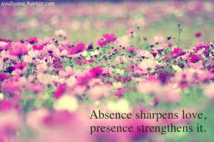 Absence sharpens love, presence strengthens it.