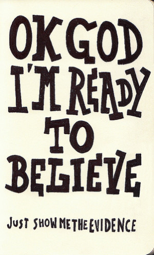 ok god, i'm ready to believe. show me the evidence