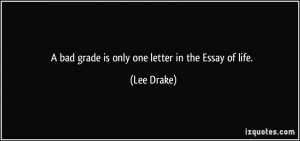 bad grade is only one letter in the Essay of life. - Lee Drake