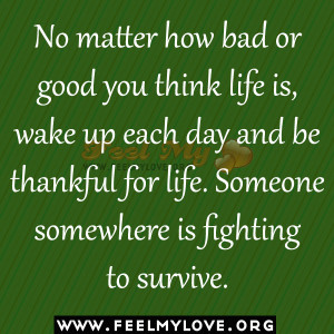 ... and be thankful for life. Someone somewhere is fighting to survive