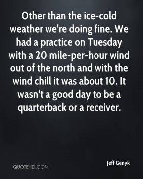 Jeff Genyk - Other than the ice-cold weather we're doing fine. We had ...