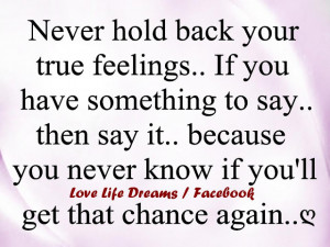 Never hold back your true feelings..