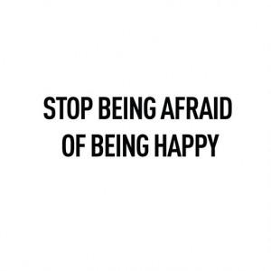 Stop being afraid of being happy