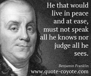 Benjamin Franklin quotes - He that would live in peace and at ease ...