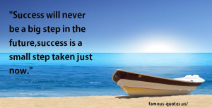 success will never be a big step in the future success is a small step