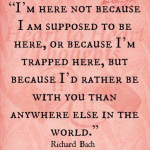 ... rather be with you than anywhere else in the world. - Richard Bach