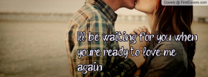 ll be waiting for you whenyou're ready to love me again ...