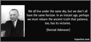 We all live under the same sky, but we don't all have the same horizon ...