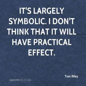 Tom Riley - It's largely symbolic. I don't think that it will have ...