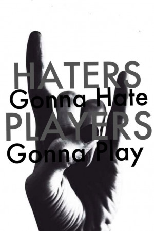 Haters hate! Players play!