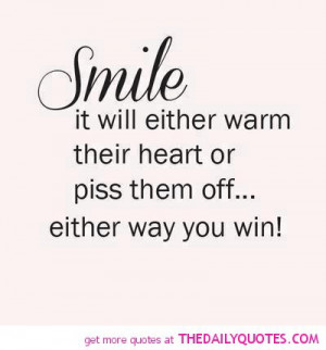 smile-funny-piss-them-off-quote-warm-there-heart-quotes-sayings-pics ...
