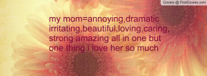 my mom=annoying,dramaticirritating,beautiful,loving,caring,strong ...