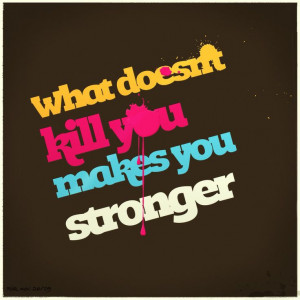 What doesn't kill you makes you stronger stand a little taller Doesn't ...