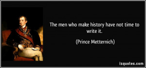... men who make history have not time to write it. - Prince Metternich