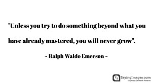 Unless you try to do something beyond what you have already mastered ...