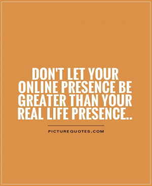 ... presence be greater than your real life presence Picture Quote #1