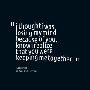 Quotes Picture: i thought i was losing my mind because of you, know i ...