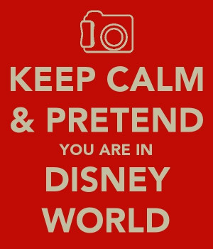 Keep Calm Pretend you are in Disney World