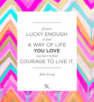 ... to find a way of life you love you have to find courage to live it