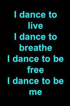 dance to live. I dance to breathe. I dance to be free. I dance to be ...