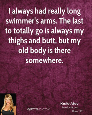 always had really long swimmer's arms. The last to totally go is ...
