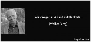 You can get all A 39 s and still flunk life Walker Percy