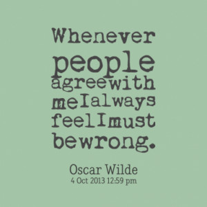 whenever people agree with me i always feel i must be wrong quotes ...