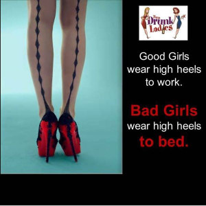 Bad girls wear high heels to bed.....