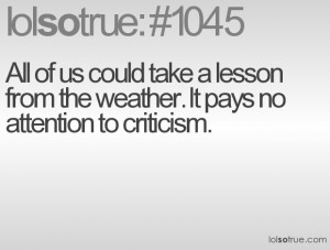 ... take a lesson from the weather. It pays no attention to criticism
