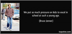 ... on kids to excel in school at such a young age. - Bruce Jenner