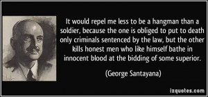 hangman than a soldier, because the one is obliged to put to death ...