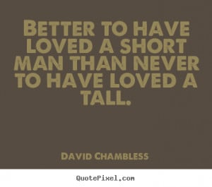 Quote about love - Better to have loved a short man than never to have ...