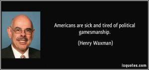 Americans are sick and tired of political gamesmanship. - Henry Waxman