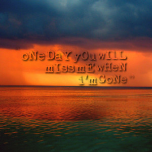 6784-one-day-you-will-miss-me-when-im-gone_380x280_width.png
