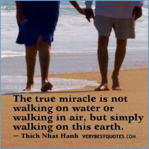 miracle is not walking on water or walking in air, but simply walking ...