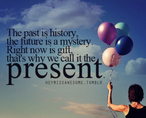The past is history, the future is a mystery. Right now is gift, that ...