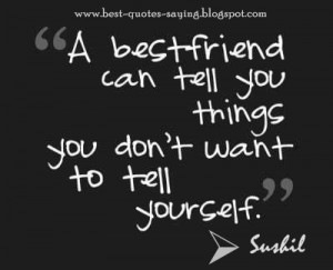 Best Friend can tell you things you don't want to tell yourself.