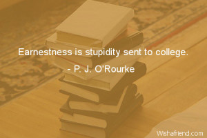 college-Earnestness is stupidity sent to college.