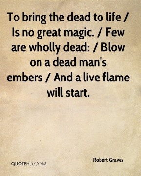 Robert Graves - To bring the dead to life / Is no great magic. / Few ...
