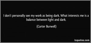 don't personally see my work as being dark. What interests me is a ...