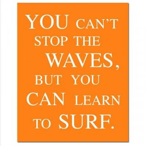 You Can't Stop The Waves, But You Can Learn To Surf - - Jon Kabat-Zinn