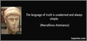 The language of truth is unadorned and always simple. - Marcellinus ...