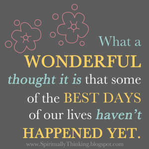 What a WONDERFULthought it is that some of the BEST DAYS of our lives ...