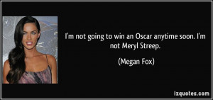 ... going to win an Oscar anytime soon. I'm not Meryl Streep. - Megan Fox