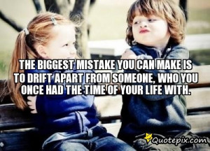 The Biggest Mistake You Can Make Is To Drift Apart From Someone, Who ...