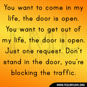 in my life, the door is open. You want to get out of my life, the door ...