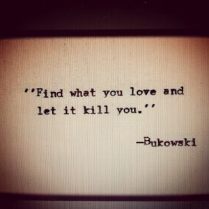 find what you LOVE ande let it kill you.