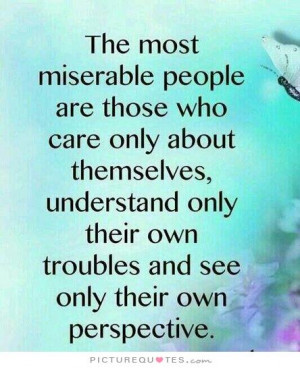 The most miserable people are those who only care about themselves ...