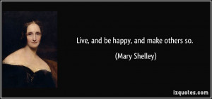 Live, and be happy, and make others so. - Mary Shelley